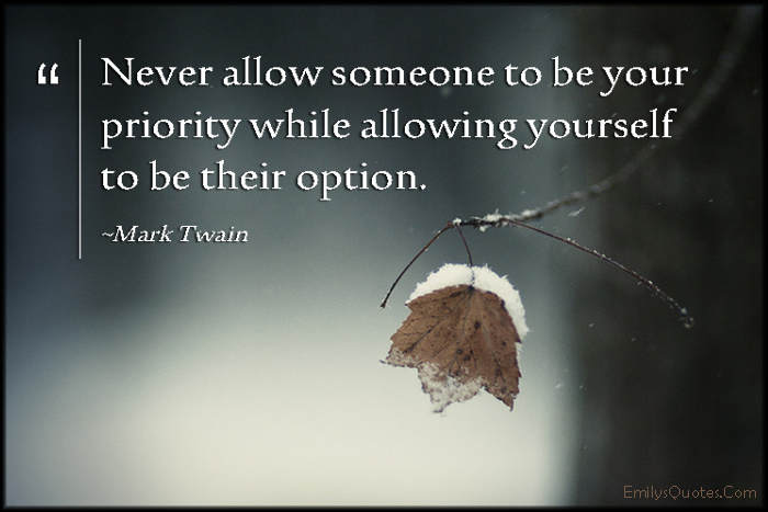 Never allow someone to be your priority while allowing ...