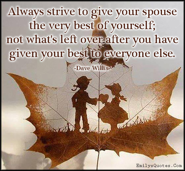 Always strive to give your spouse the very best of yourself ...