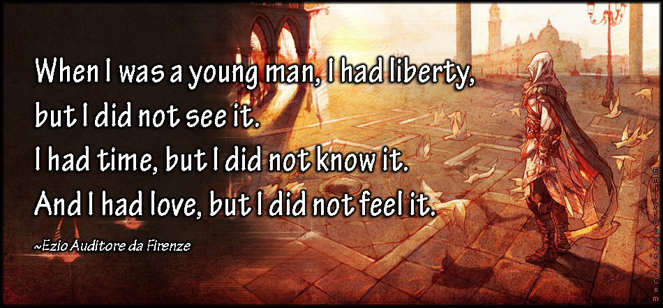 When I Was A Young Man I Had Liberty But I Did Not See It I Had Time But I Did Not Know It And I Had Love But I Did Not