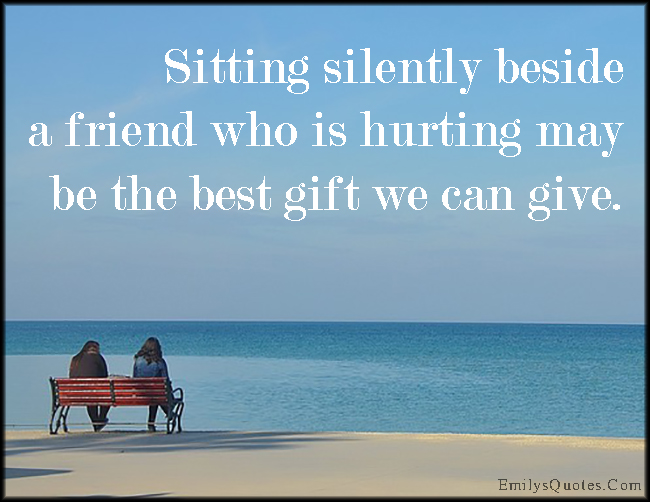 Sitting silently beside a friend who is hurting may be the ...
