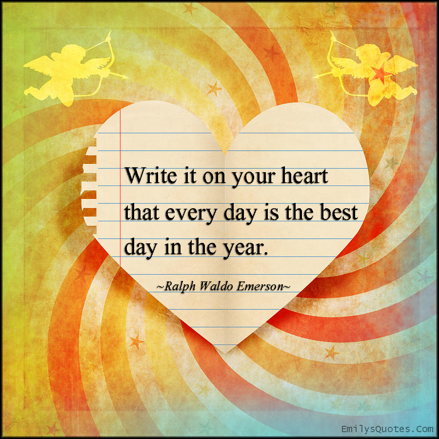 Write it on your heart that every day is the best day in ...