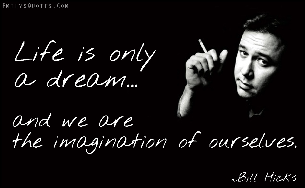 Life is only a dream and we are the imagination of ...