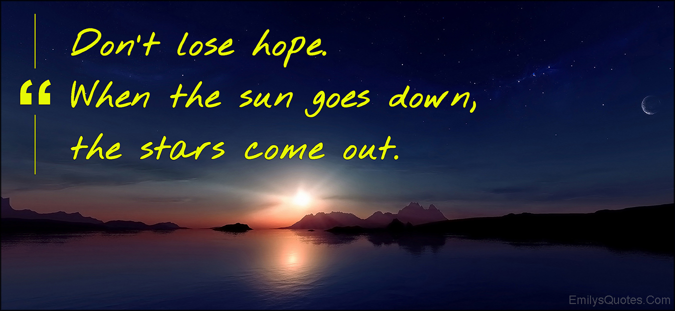 Don\'t lose hope. When the sun goes down, the stars come out ...