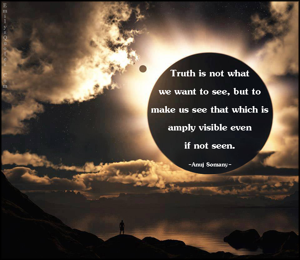 Truth is not what we want to see, but to make us see that ...
