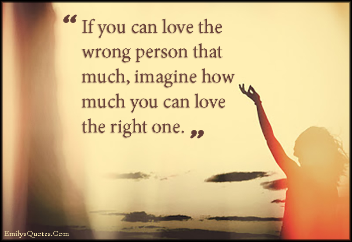 If you can love the wrong person that much, imagine how much ...