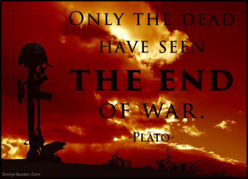 Only the dead have seen the end of war | Popular