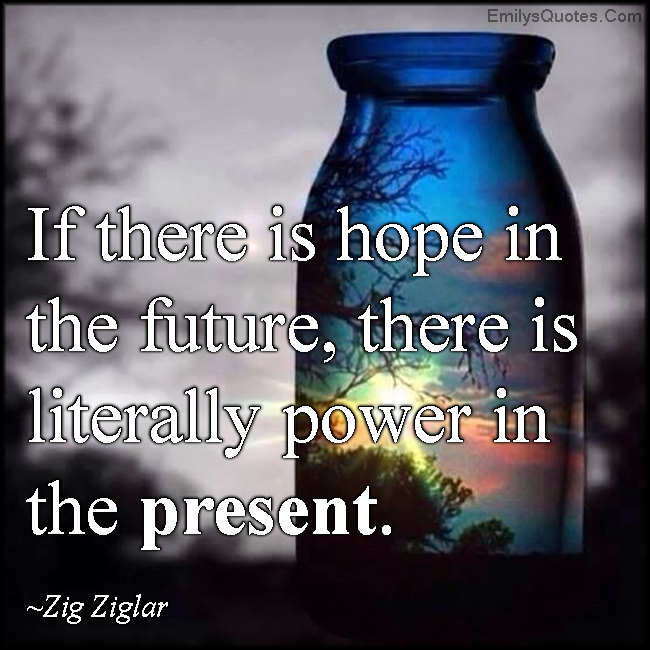 Quotes About Hope For The Future If there is hope in the future, there is literally power in the  Quotes About Hope For The Future