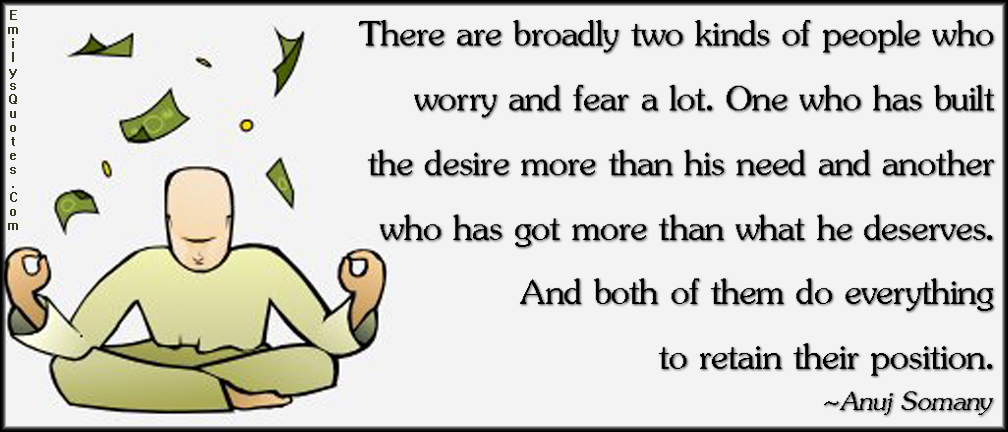 There are broadly two kinds of people who worry and fear a