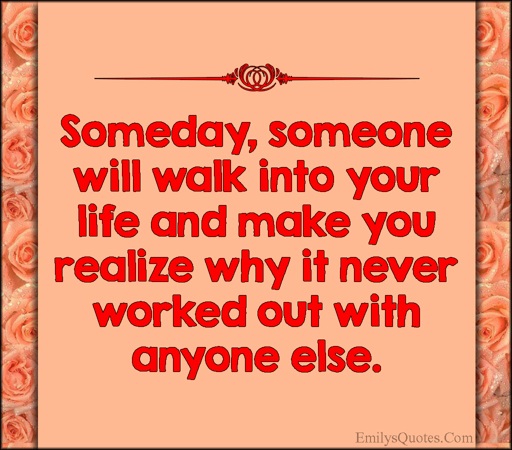 Someday, someone will walk into your life and make you ...