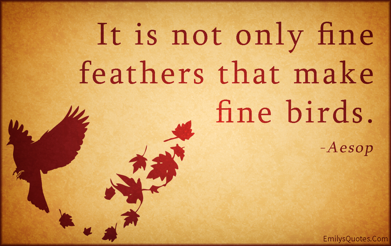 It is not only fine feathers that make fine birds | Popular