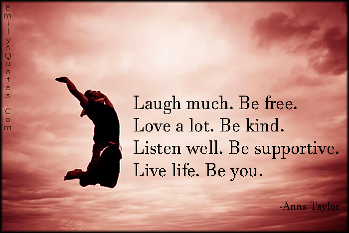 Laugh much. Be free. Love a lot. Be kind. Listen well. Be ...