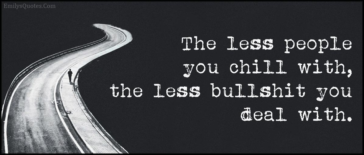 The less people you chill with, the less bullshit you deal ...