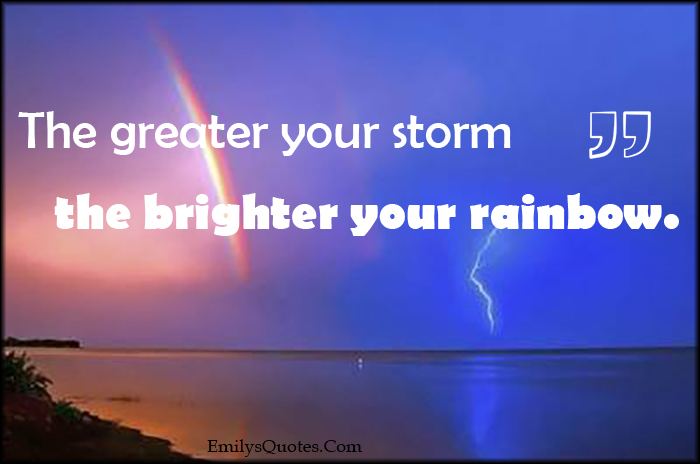 Moving Company Quotes >> The greater your storm the brighter your rainbow | Popular inspirational quotes at EmilysQuotes