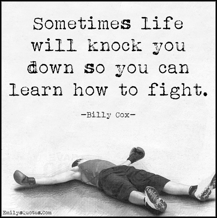Sometimes life will knock you down so you can learn how to ...