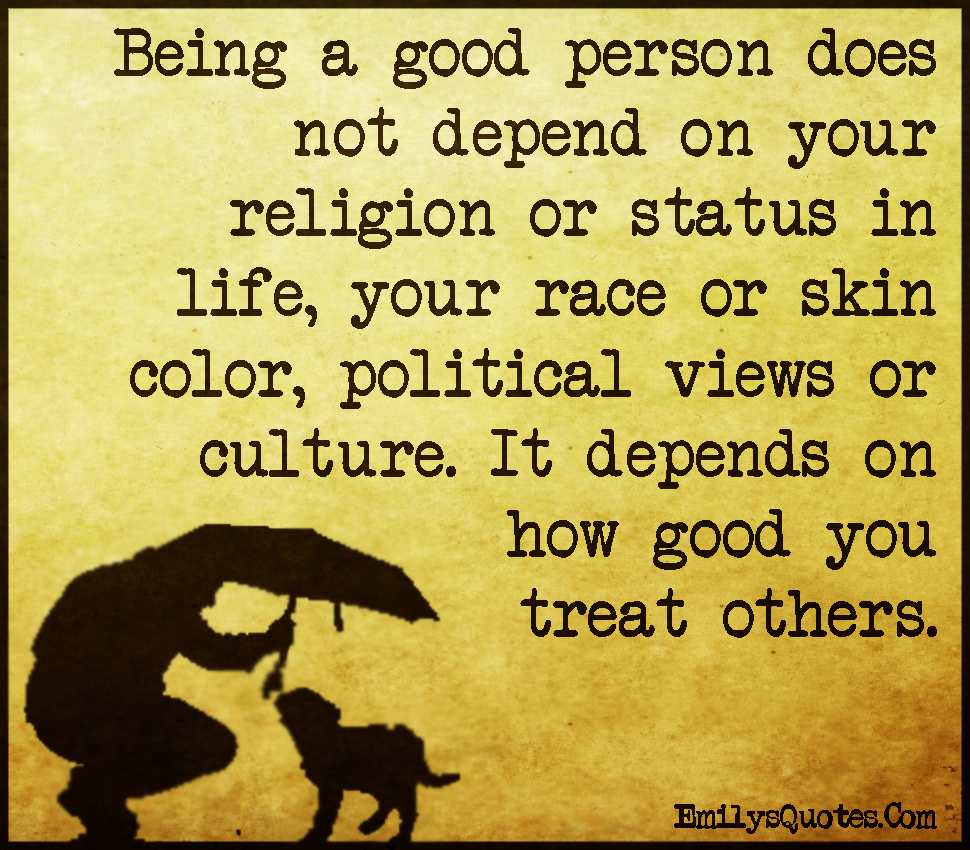 Being a good person does not depend on your religion or ...