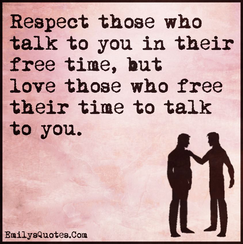 Respect those who talk to you in their free time, but love ...