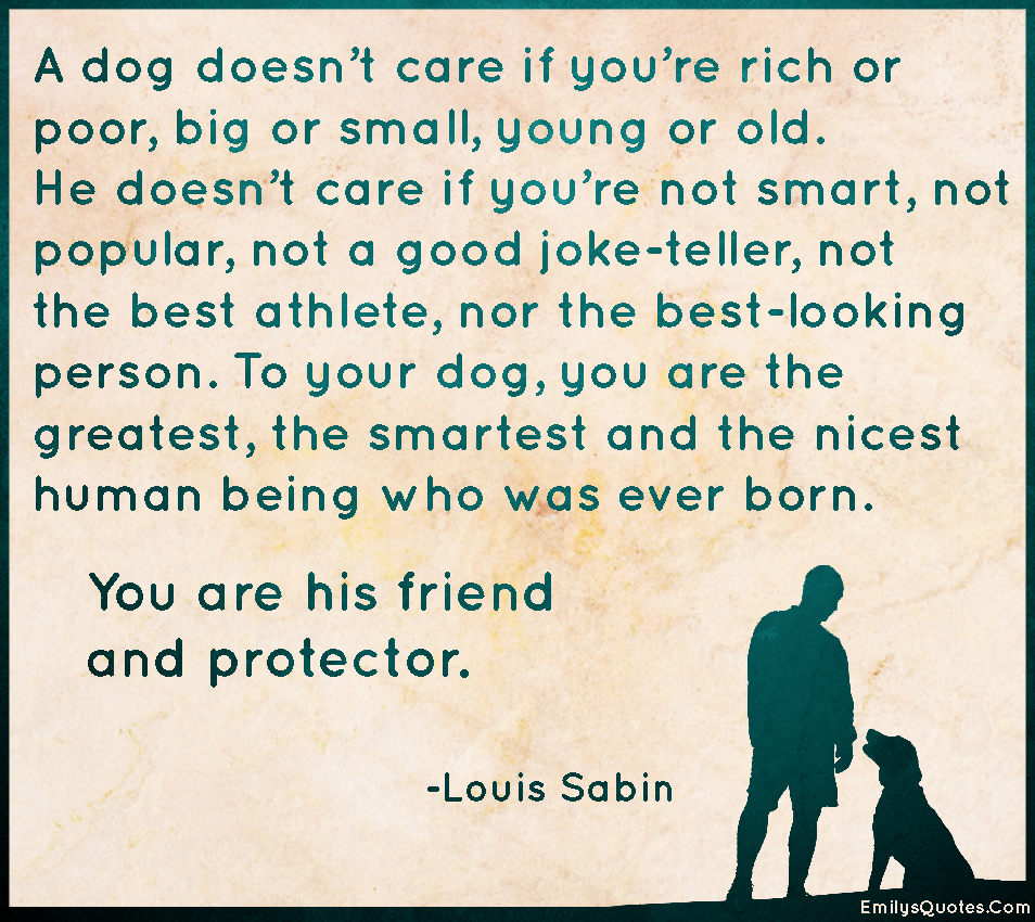 A dog doesn\'t care if you\'re rich or poor, big or small ...