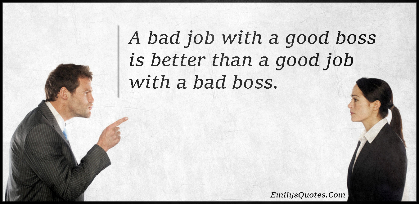 A bad job with a good boss is better than a good job with a ...