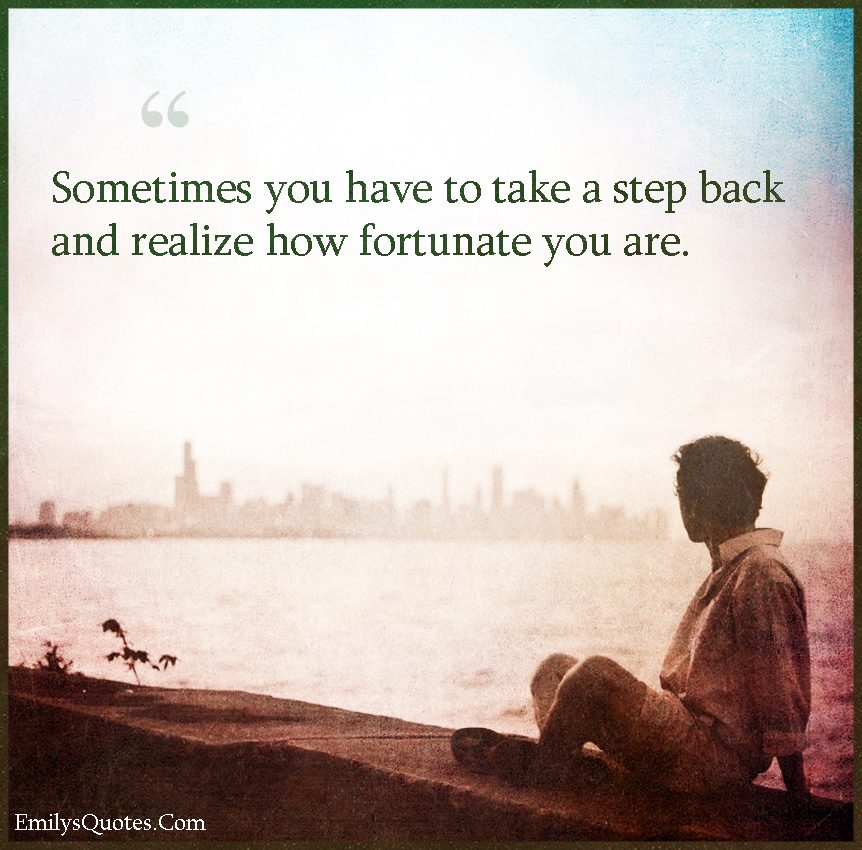 Sometimes you have to take a step back and realize how