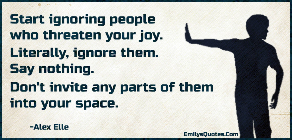 Start ignoring people who threaten your joy. Literally