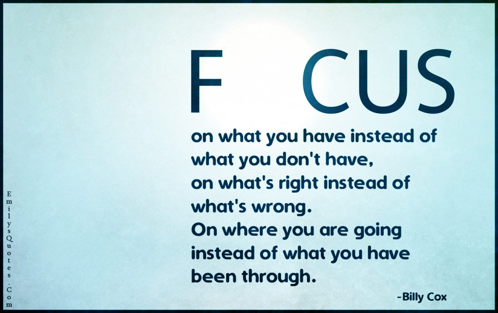 Focus on what you have instead of what you don't have, on ...