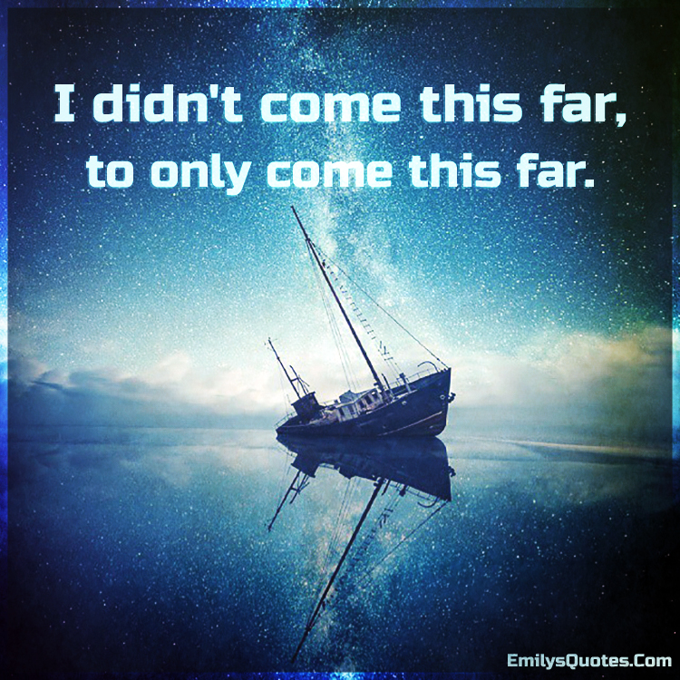I Didn T Come This Far To Only Come This Far Popular Inspirational Quotes At Emilysquotes