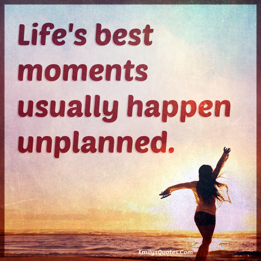 Life S Best Moments Usually Happen Unplanned Popular Inspirational Quotes At Emilysquotes