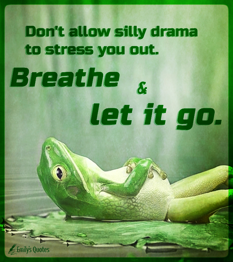 Don\'t allow silly drama to stress you out. Breathe and let ...