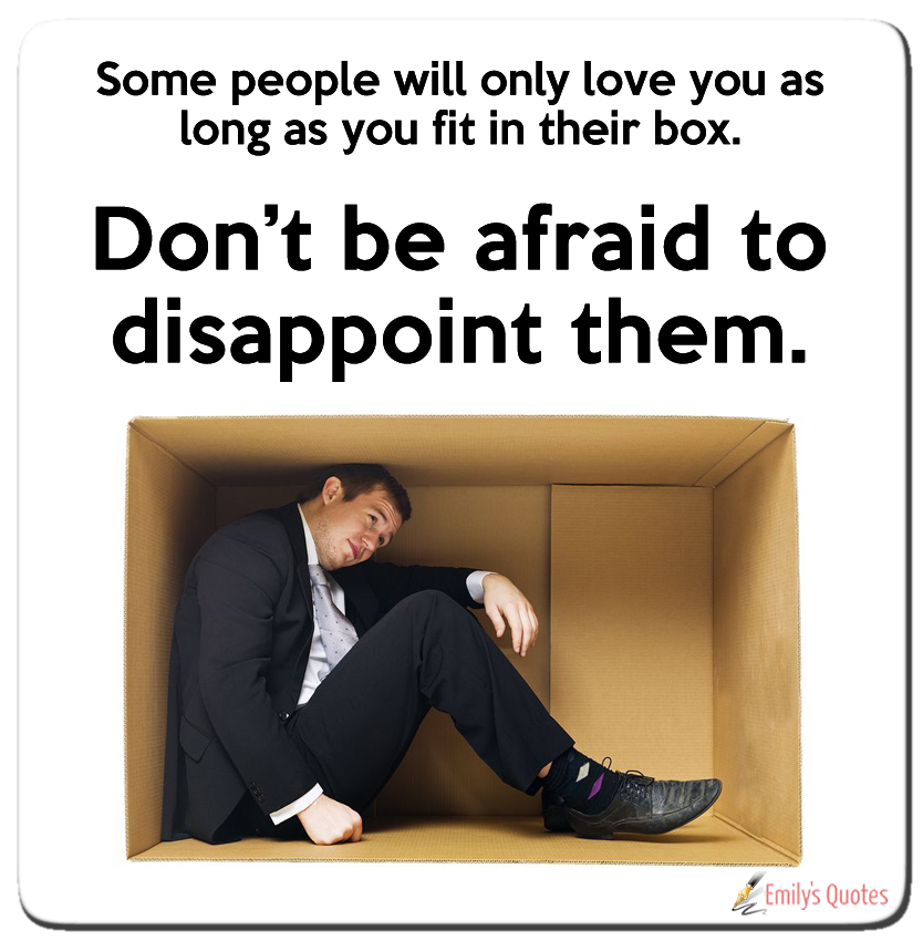 Some People Will Only Love You As Long As You Fit In Their Box Don T Be Afraid To Disappoint Them Popular Inspirational Quotes At Emilysquotes