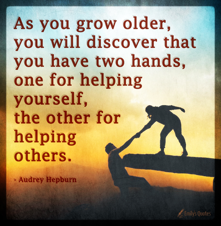As you grow older, you will discover that you have two hands, one ...