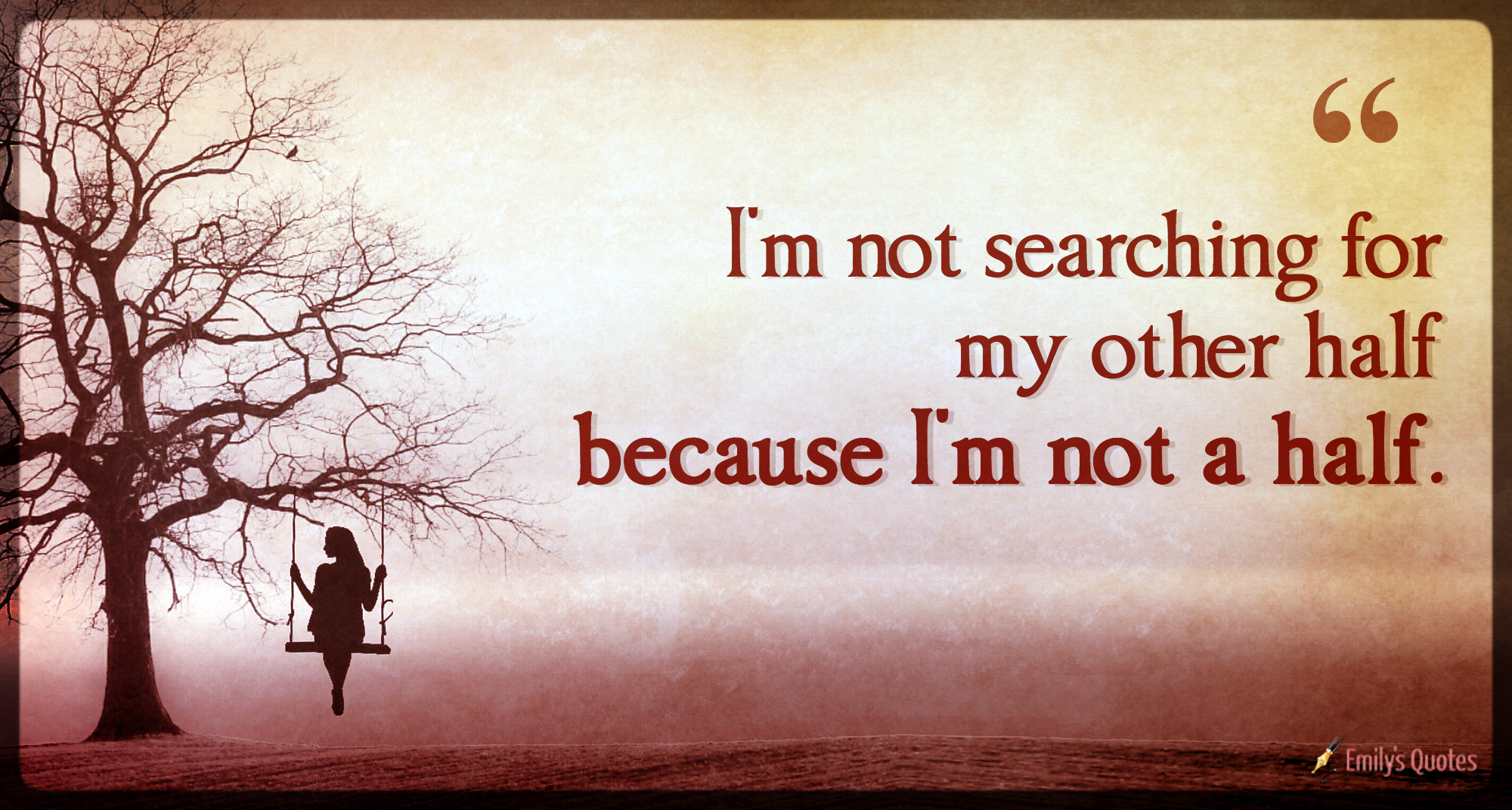 I\'m not searching for my other half because I\'m not a half ...