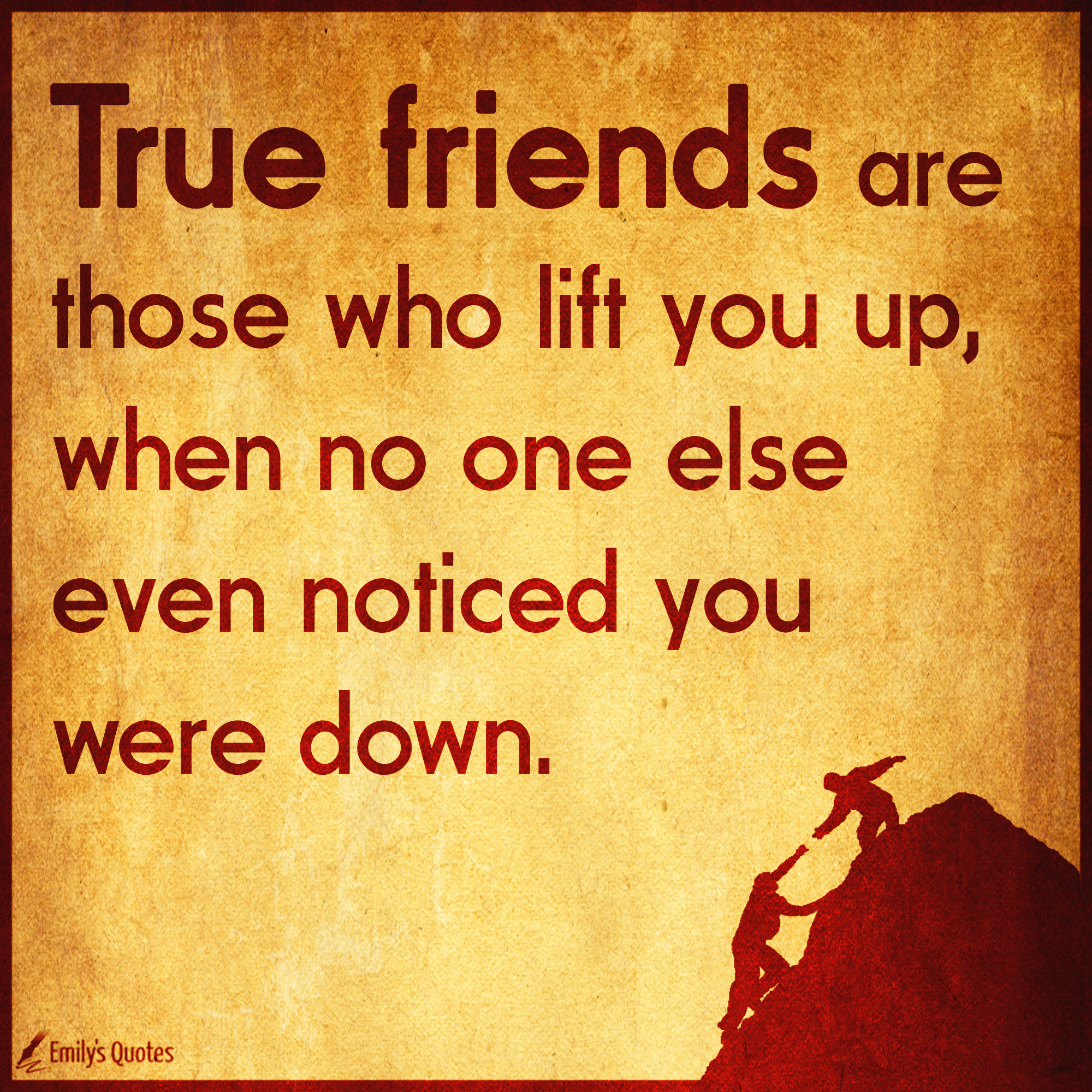 True Friends Are Those Who Lift You Up When No One Else Even Noticed You Were Down Popular Inspirational Quotes At Emilysquotes