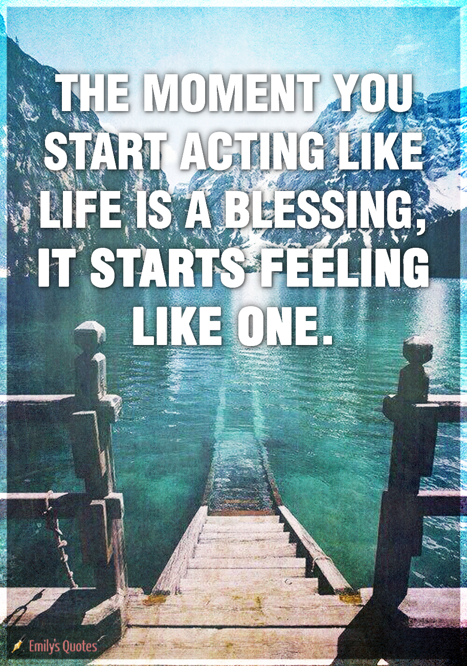 The-moment-you-start-acting-like-life-is-a-blessing-it-starts-feeling-like-one..jpg
