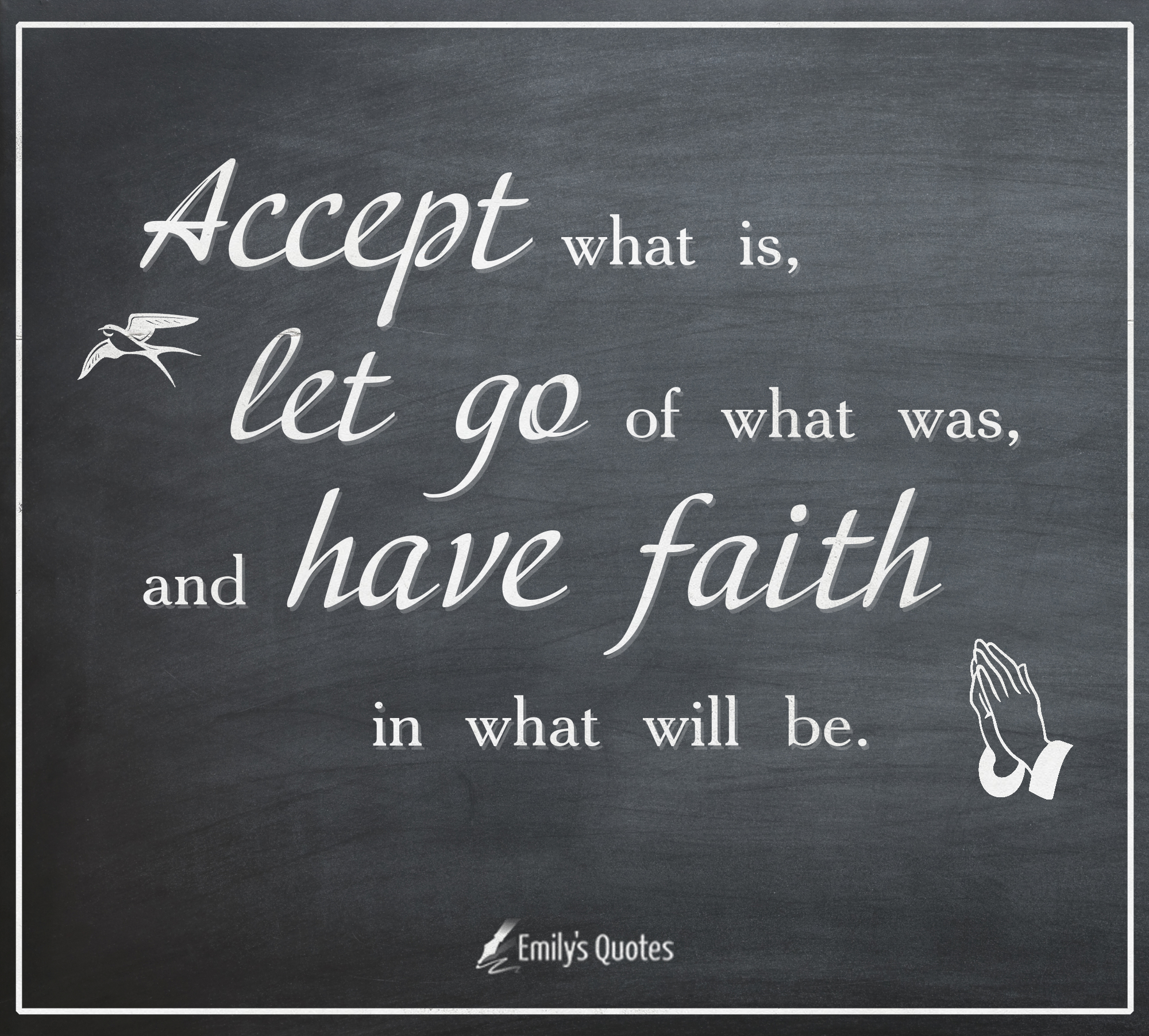 Accept what is, let go of what was, and have faith in what ...